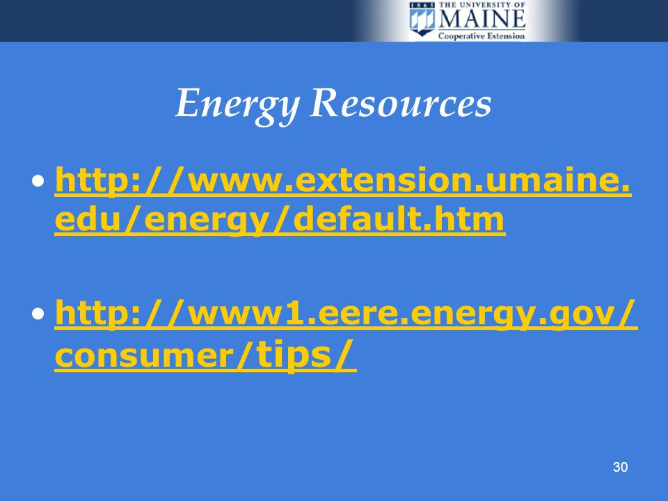30 Energy Resources http://www.extension.umaine. edu/energy/default.htmhttp://www.extension.umaine.