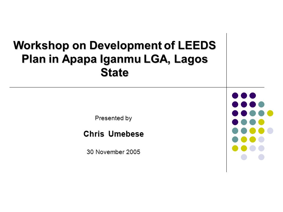 Presented by Chris Umebese 30 November 2005 Workshop on Development of LEEDS Plan in Apapa Iganmu LGA, Lagos State