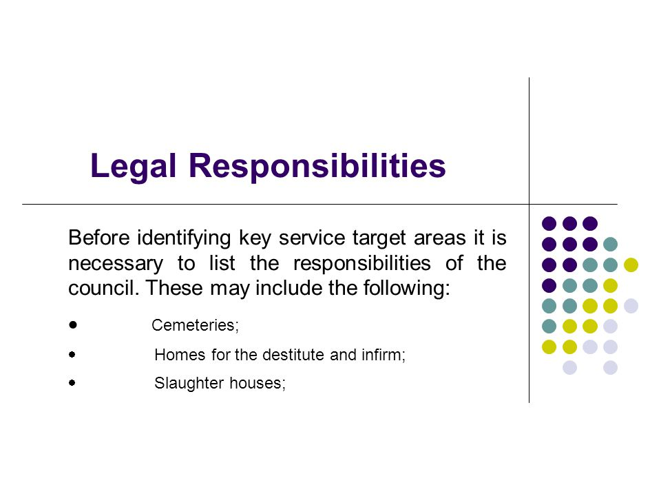 Legal Responsibilities Before identifying key service target areas it is necessary to list the responsibilities of the council.