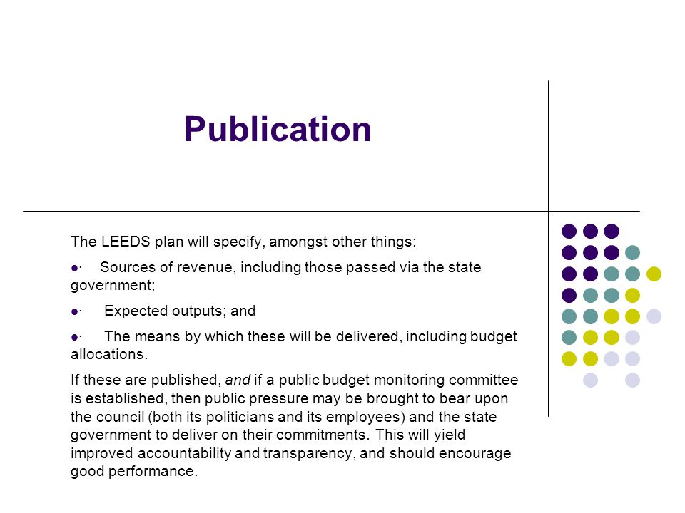 Publication The LEEDS plan will specify, amongst other things: · Sources of revenue, including those passed via the state government; · Expected outputs; and · The means by which these will be delivered, including budget allocations.