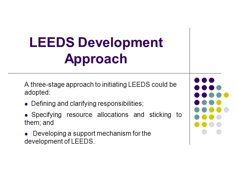 LEEDS Development Approach A three-stage approach to initiating LEEDS could be adopted: Defining and clarifying responsibilities; Specifying resource allocations and sticking to them; and Developing a support mechanism for the development of LEEDS.