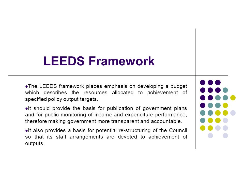 LEEDS Framework The LEEDS framework places emphasis on developing a budget which describes the resources allocated to achievement of specified policy output targets.