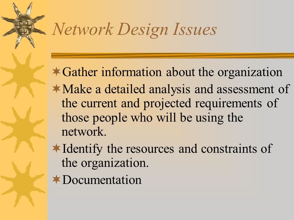 Network Design Issues Gather information about the organization Make a detailed analysis and assessment of the current and projected requirements of those people who will be using the network.