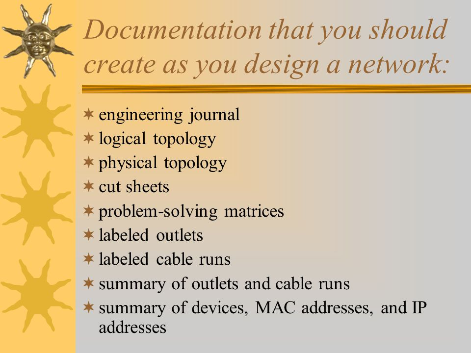 Documentation that you should create as you design a network: engineering journal logical topology physical topology cut sheets problem-solving matrices labeled outlets labeled cable runs summary of outlets and cable runs summary of devices, MAC addresses, and IP addresses