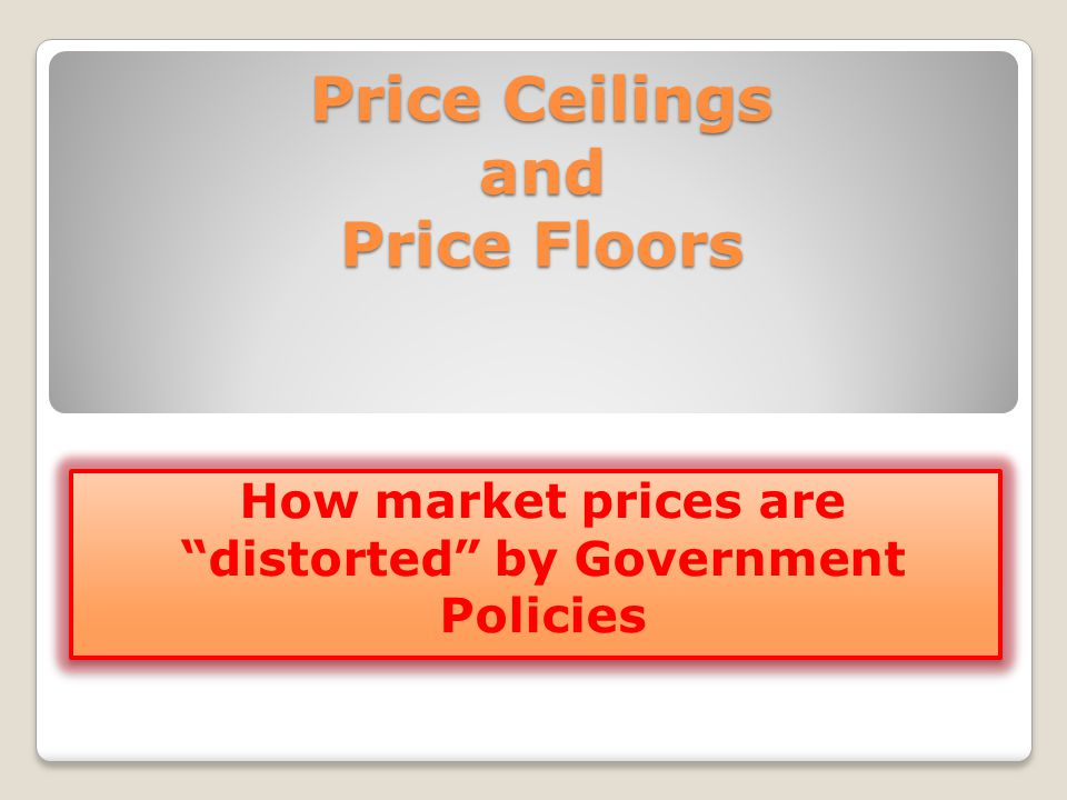 Price Ceilings and Price Floors How market prices are distorted by Government Policies
