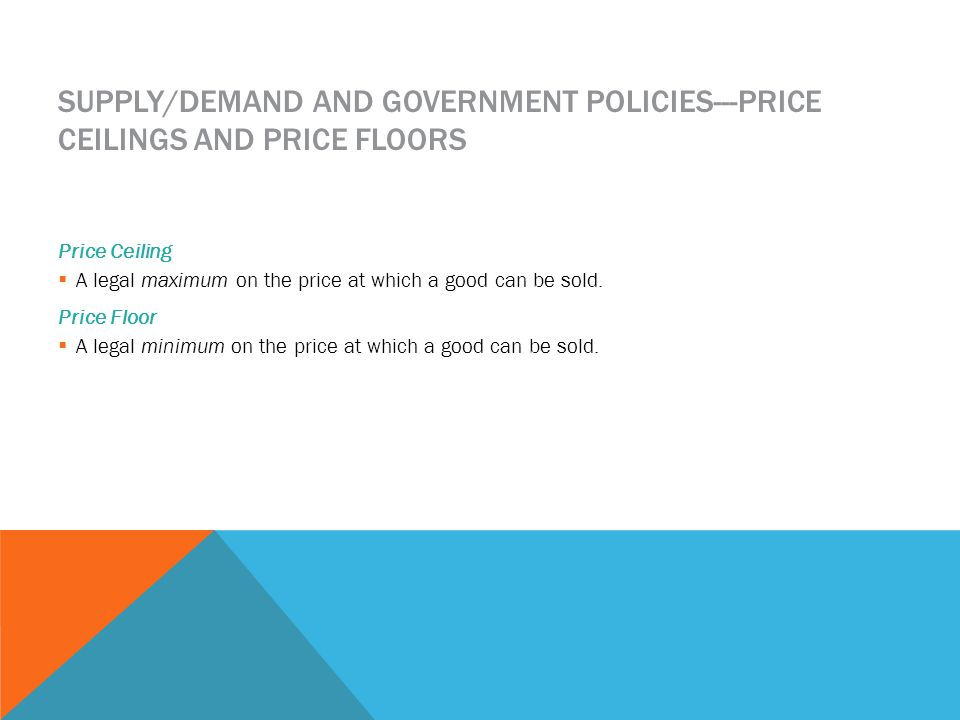 SUPPLY/DEMAND AND GOVERNMENT POLICIES---PRICE CEILINGS AND PRICE FLOORS Price Ceiling A legal maximum on the price at which a good can be sold.