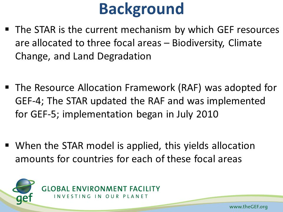 Background The STAR is the current mechanism by which GEF resources are allocated to three focal areas – Biodiversity, Climate Change, and Land Degradation The Resource Allocation Framework (RAF) was adopted for GEF-4; The STAR updated the RAF and was implemented for GEF-5; implementation began in July 2010 When the STAR model is applied, this yields allocation amounts for countries for each of these focal areas