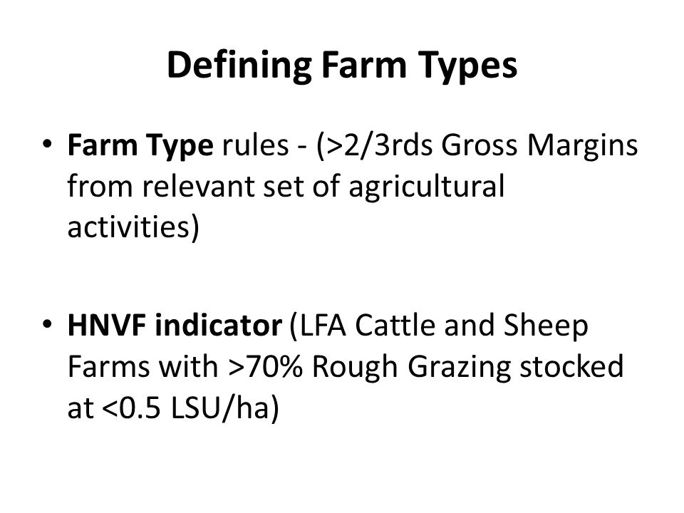 Defining Farm Types Farm Type rules - (>2/3rds Gross Margins from relevant set of agricultural activities) HNVF indicator (LFA Cattle and Sheep Farms with >70% Rough Grazing stocked at <0.5 LSU/ha)