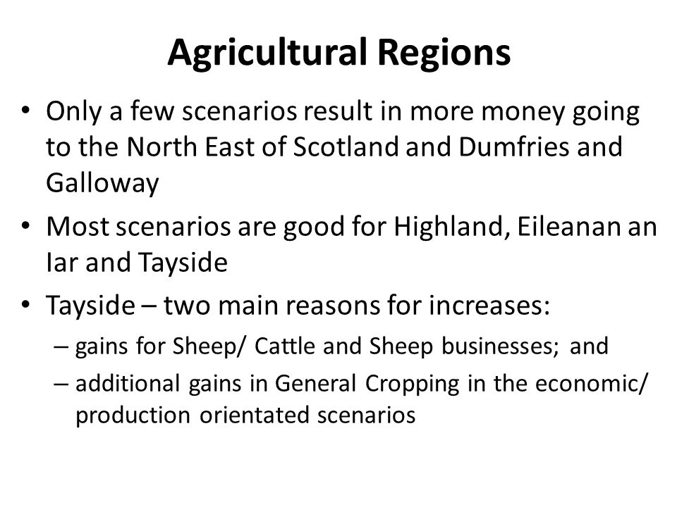 Agricultural Regions Only a few scenarios result in more money going to the North East of Scotland and Dumfries and Galloway Most scenarios are good for Highland, Eileanan an Iar and Tayside Tayside – two main reasons for increases: – gains for Sheep/ Cattle and Sheep businesses; and – additional gains in General Cropping in the economic/ production orientated scenarios