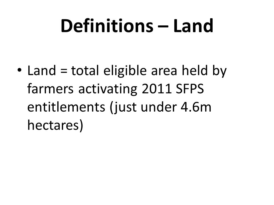 Definitions – Land Land = total eligible area held by farmers activating 2011 SFPS entitlements (just under 4.6m hectares)
