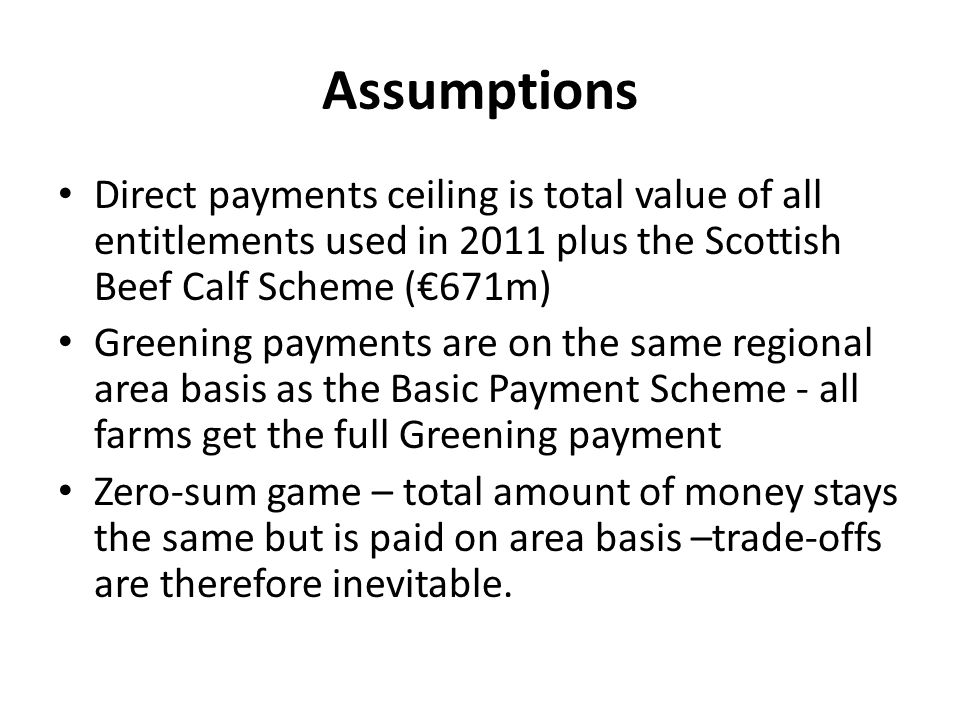Assumptions Direct payments ceiling is total value of all entitlements used in 2011 plus the Scottish Beef Calf Scheme (671m) Greening payments are on the same regional area basis as the Basic Payment Scheme - all farms get the full Greening payment Zero-sum game – total amount of money stays the same but is paid on area basis –trade-offs are therefore inevitable.