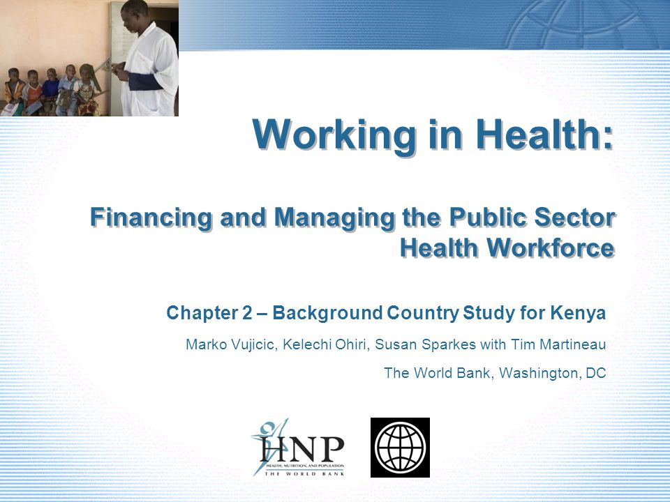 Working in Health: Financing and Managing the Public Sector Health Workforce Chapter 2 – Background Country Study for Kenya Marko Vujicic, Kelechi Ohiri, Susan Sparkes with Tim Martineau The World Bank, Washington, DC