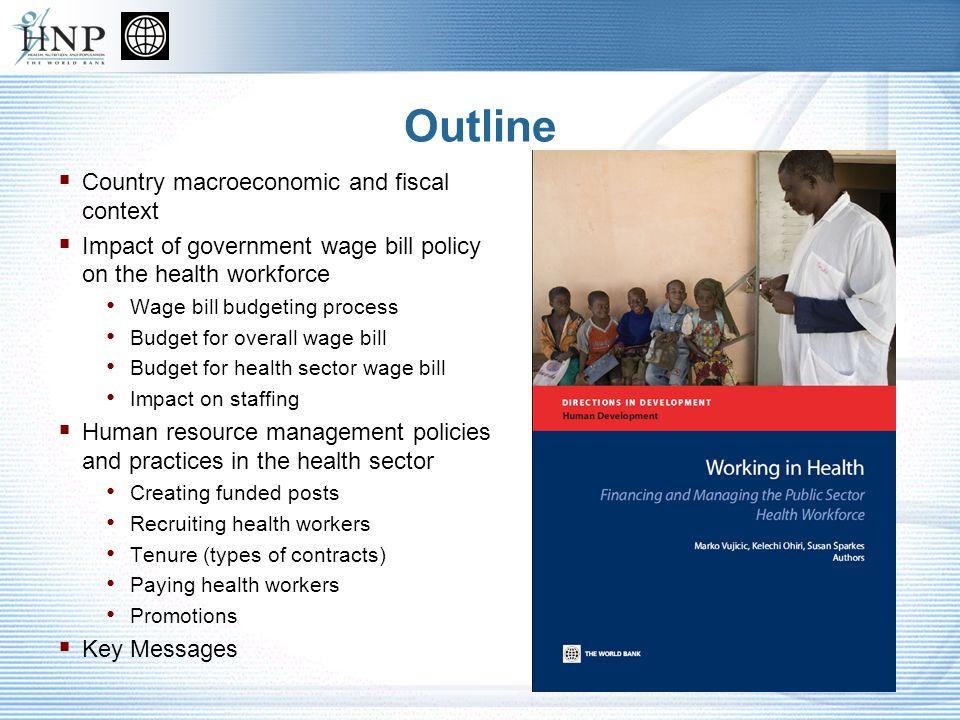 Outline Country macroeconomic and fiscal context Impact of government wage bill policy on the health workforce Wage bill budgeting process Budget for overall wage bill Budget for health sector wage bill Impact on staffing Human resource management policies and practices in the health sector Creating funded posts Recruiting health workers Tenure (types of contracts) Paying health workers Promotions Key Messages