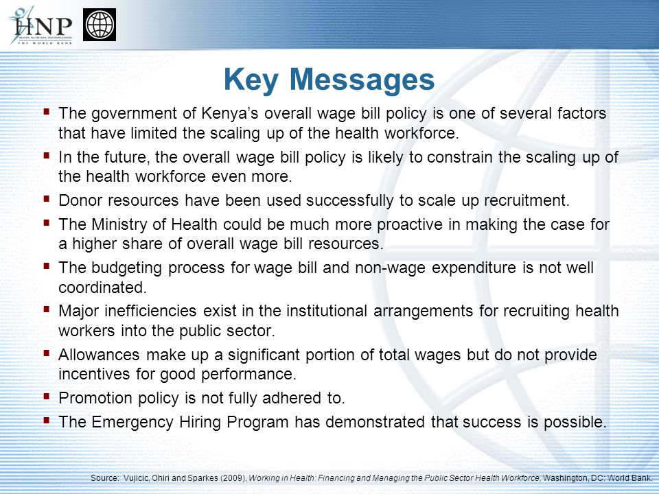 Key Messages The government of Kenyas overall wage bill policy is one of several factors that have limited the scaling up of the health workforce.