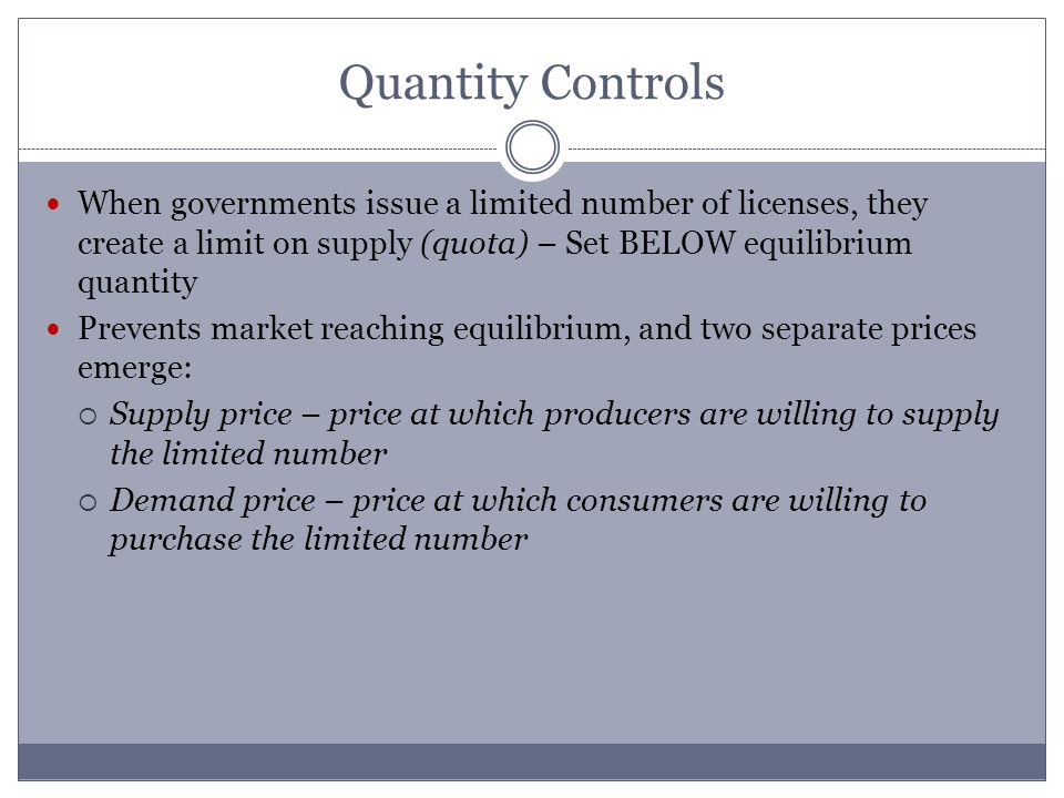 Quantity Controls When governments issue a limited number of licenses, they create a limit on supply (quota) – Set BELOW equilibrium quantity Prevents market reaching equilibrium, and two separate prices emerge: Supply price – price at which producers are willing to supply the limited number Demand price – price at which consumers are willing to purchase the limited number