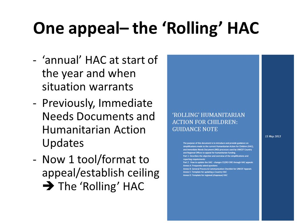 One appeal– the Rolling HAC -annual HAC at start of the year and when situation warrants -Previously, Immediate Needs Documents and Humanitarian Action Updates -Now 1 tool/format to appeal/establish ceiling The Rolling HAC