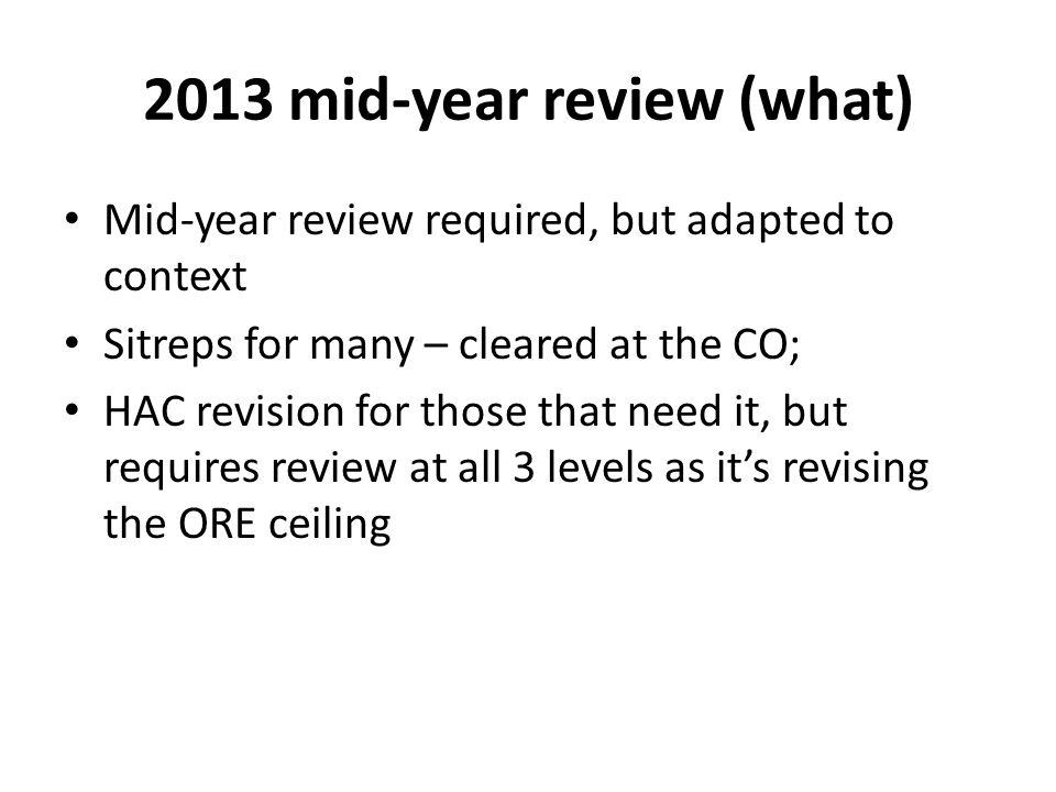 2013 mid-year review (what) Mid-year review required, but adapted to context Sitreps for many – cleared at the CO; HAC revision for those that need it, but requires review at all 3 levels as its revising the ORE ceiling