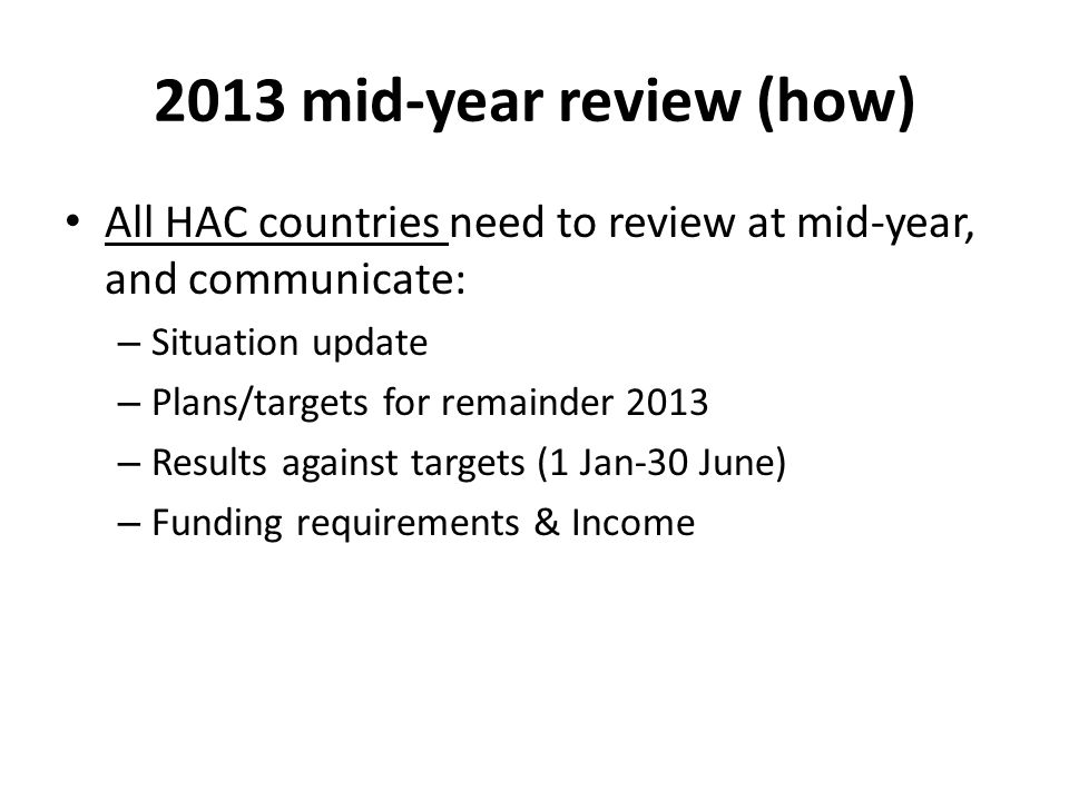 2013 mid-year review (how) All HAC countries need to review at mid-year, and communicate: – Situation update – Plans/targets for remainder 2013 – Results against targets (1 Jan-30 June) – Funding requirements & Income
