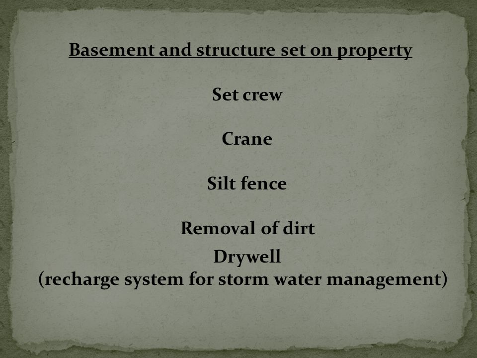 Basement and structure set on property Set crew Crane Silt fence Removal of dirt Drywell (recharge system for storm water management)