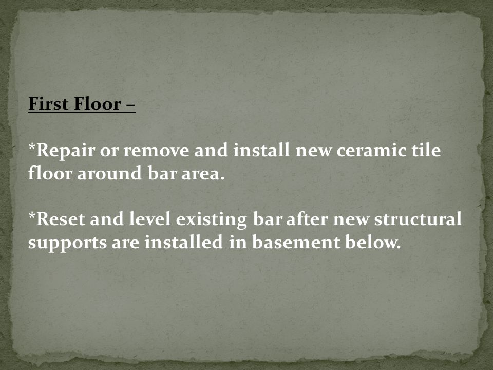First Floor – *Repair or remove and install new ceramic tile floor around bar area.