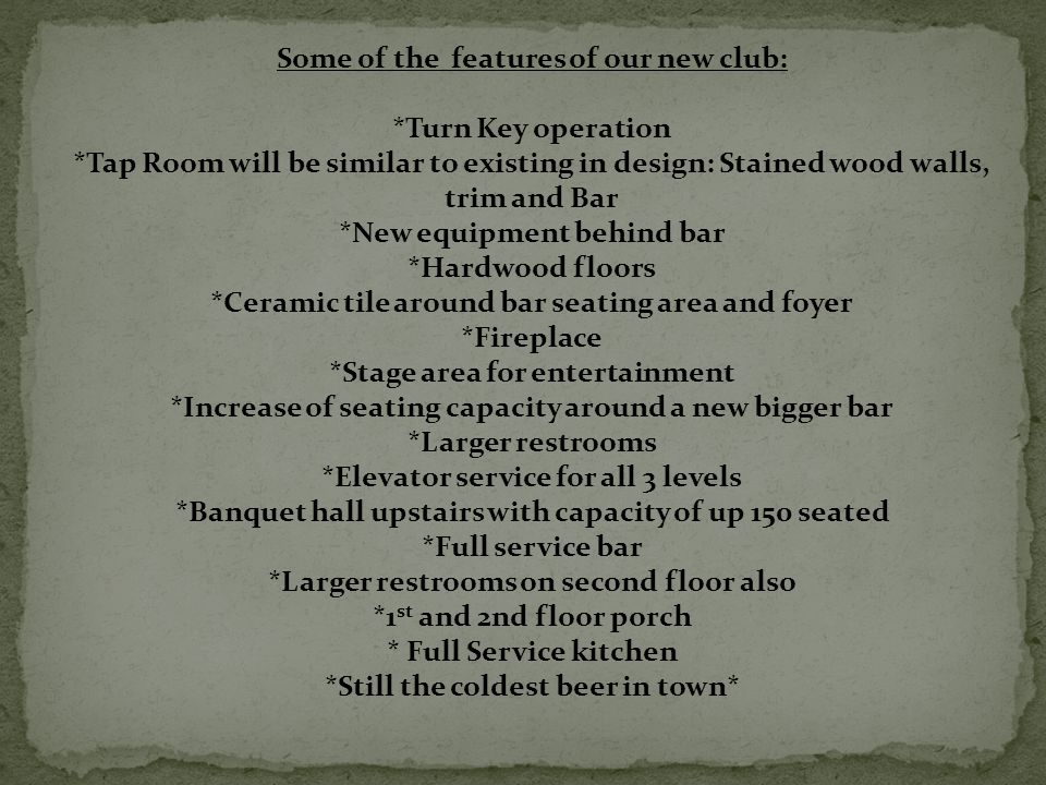 Some of the features of our new club: *Turn Key operation *Tap Room will be similar to existing in design: Stained wood walls, trim and Bar *New equipment behind bar *Hardwood floors *Ceramic tile around bar seating area and foyer *Fireplace *Stage area for entertainment *Increase of seating capacity around a new bigger bar *Larger restrooms *Elevator service for all 3 levels *Banquet hall upstairs with capacity of up 150 seated *Full service bar *Larger restrooms on second floor also *1 st and 2nd floor porch * Full Service kitchen *Still the coldest beer in town*