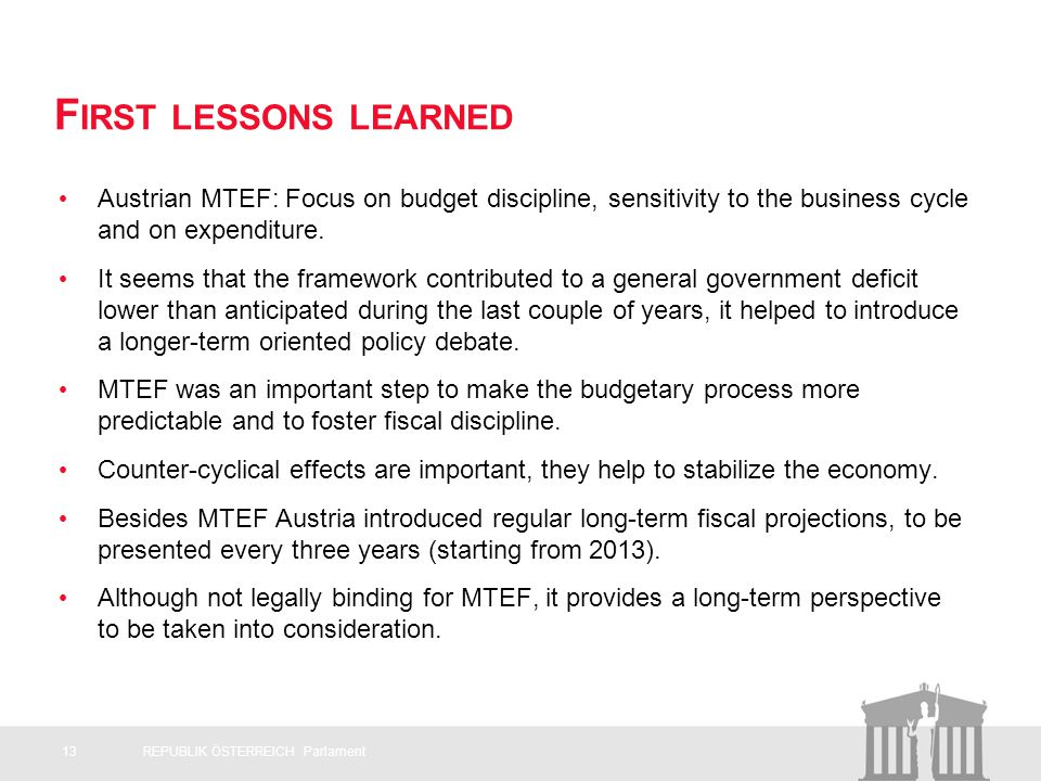 F IRST LESSONS LEARNED Austrian MTEF: Focus on budget discipline, sensitivity to the business cycle and on expenditure.
