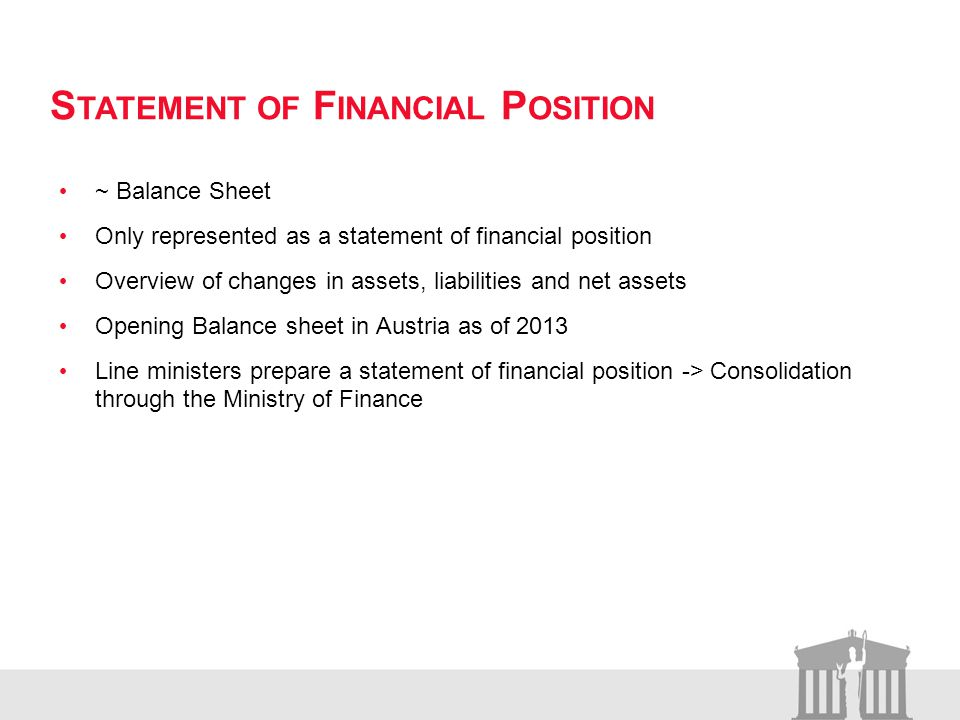 S TATEMENT OF F INANCIAL P OSITION ~ Balance Sheet Only represented as a statement of financial position Overview of changes in assets, liabilities and net assets Opening Balance sheet in Austria as of 2013 Line ministers prepare a statement of financial position -> Consolidation through the Ministry of Finance