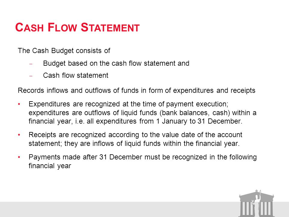 C ASH F LOW S TATEMENT The Cash Budget consists of Budget based on the cash flow statement and Cash flow statement Records inflows and outflows of funds in form of expenditures and receipts Expenditures are recognized at the time of payment execution; expenditures are outflows of liquid funds (bank balances, cash) within a financial year, i.e.