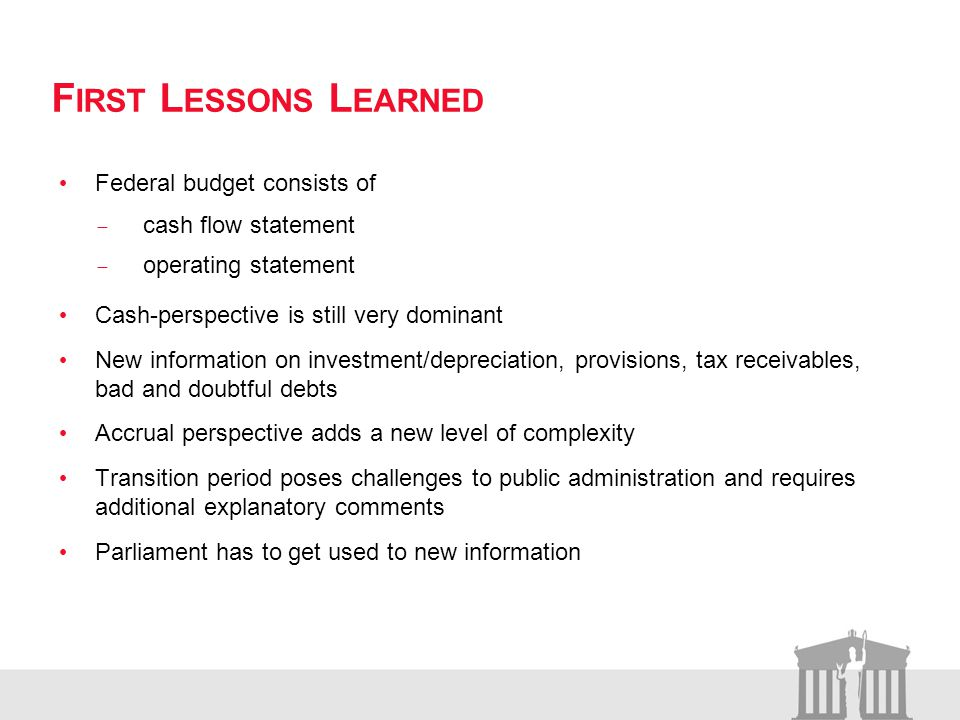 F IRST L ESSONS L EARNED Federal budget consists of cash flow statement operating statement Cash-perspective is still very dominant New information on investment/depreciation, provisions, tax receivables, bad and doubtful debts Accrual perspective adds a new level of complexity Transition period poses challenges to public administration and requires additional explanatory comments Parliament has to get used to new information