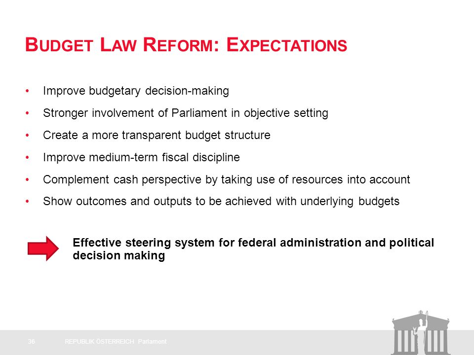 B UDGET L AW R EFORM : E XPECTATIONS Improve budgetary decision-making Stronger involvement of Parliament in objective setting Create a more transparent budget structure Improve medium-term fiscal discipline Complement cash perspective by taking use of resources into account Show outcomes and outputs to be achieved with underlying budgets Effective steering system for federal administration and political decision making 36REPUBLIK ÖSTERREICH Parlament