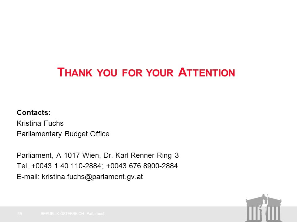 T HANK YOU FOR YOUR A TTENTION Contacts: Kristina Fuchs Parliamentary Budget Office Parliament, A-1017 Wien, Dr.