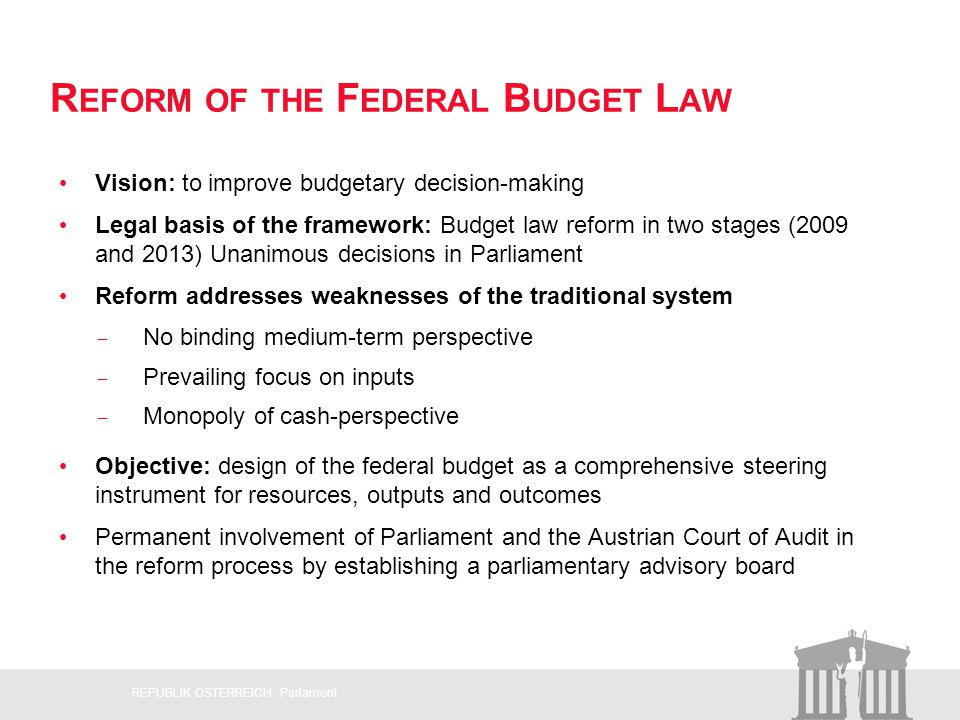 R EFORM OF THE F EDERAL B UDGET L AW Vision: to improve budgetary decision-making Legal basis of the framework: Budget law reform in two stages (2009 and 2013) Unanimous decisions in Parliament Reform addresses weaknesses of the traditional system No binding medium-term perspective Prevailing focus on inputs Monopoly of cash-perspective Objective: design of the federal budget as a comprehensive steering instrument for resources, outputs and outcomes Permanent involvement of Parliament and the Austrian Court of Audit in the reform process by establishing a parliamentary advisory board.