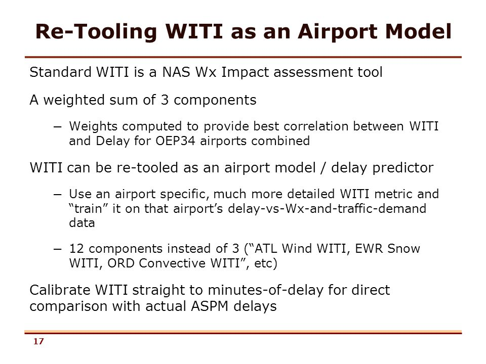 17 Re-Tooling WITI as an Airport Model Standard WITI is a NAS Wx Impact assessment tool A weighted sum of 3 components – Weights computed to provide best correlation between WITI and Delay for OEP34 airports combined WITI can be re-tooled as an airport model / delay predictor – Use an airport specific, much more detailed WITI metric and train it on that airports delay-vs-Wx-and-traffic-demand data – 12 components instead of 3 (ATL Wind WITI, EWR Snow WITI, ORD Convective WITI, etc) Calibrate WITI straight to minutes-of-delay for direct comparison with actual ASPM delays