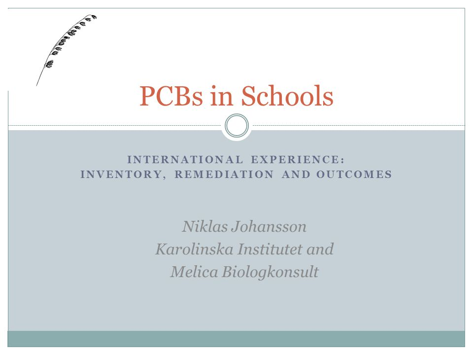 INTERNATIONAL EXPERIENCE: INVENTORY, REMEDIATION AND OUTCOMES PCBs in Schools Niklas Johansson Karolinska Institutet and Melica Biologkonsult