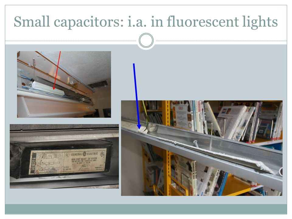 Small capacitors: i.a. in fluorescent lights 10
