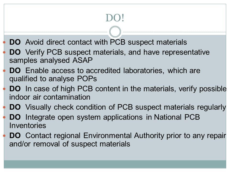 14 DOAvoid direct contact with PCB suspect materials DOVerify PCB suspect materials, and have representative samples analysed ASAP DOEnable access to accredited laboratories, which are qualified to analyse POPs DOIn case of high PCB content in the materials, verify possible indoor air contamination DOVisually check condition of PCB suspect materials regularly DOIntegrate open system applications in National PCB Inventories DOContact regional Environmental Authority prior to any repair and/or removal of suspect materials DO!