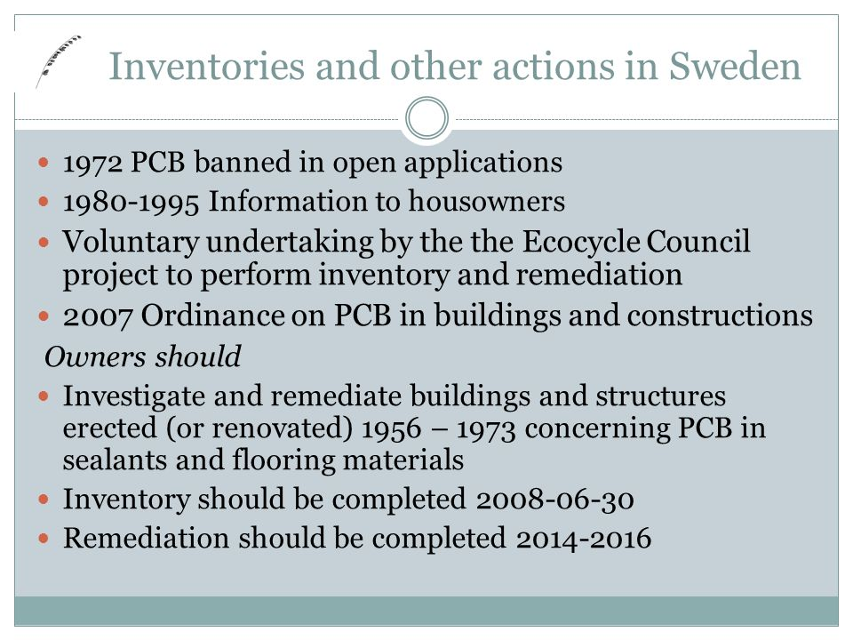 Inventories and other actions in Sweden 1972 PCB banned in open applications 1980-1995 Information to housowners Voluntary undertaking by the the Ecocycle Council project to perform inventory and remediation 2007 Ordinance on PCB in buildings and constructions Owners should Investigate and remediate buildings and structures erected (or renovated) 1956 – 1973 concerning PCB in sealants and flooring materials Inventory should be completed 2008-06-30 Remediation should be completed 2014-2016
