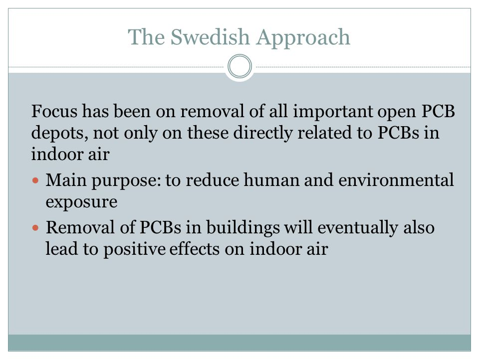 The Swedish Approach Focus has been on removal of all important open PCB depots, not only on these directly related to PCBs in indoor air Main purpose: to reduce human and environmental exposure Removal of PCBs in buildings will eventually also lead to positive effects on indoor air