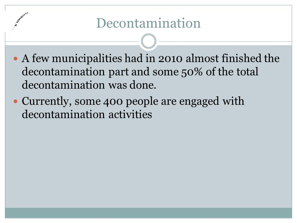 Decontamination A few municipalities had in 2010 almost finished the decontamination part and some 50% of the total decontamination was done.