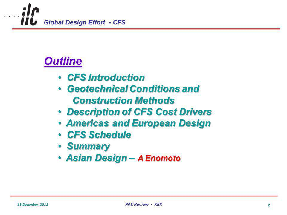 Global Design Effort - CFS 13 December 2012 PAC Review - KEK 2 Outline CFS Introduction CFS Introduction Geotechnical Conditions and Construction Methods Geotechnical Conditions and Construction Methods Description of CFS Cost Drivers Description of CFS Cost Drivers Americas and European Design Americas and European Design CFS Schedule CFS Schedule Summary Summary Asian Design – A Enomoto Asian Design – A Enomoto