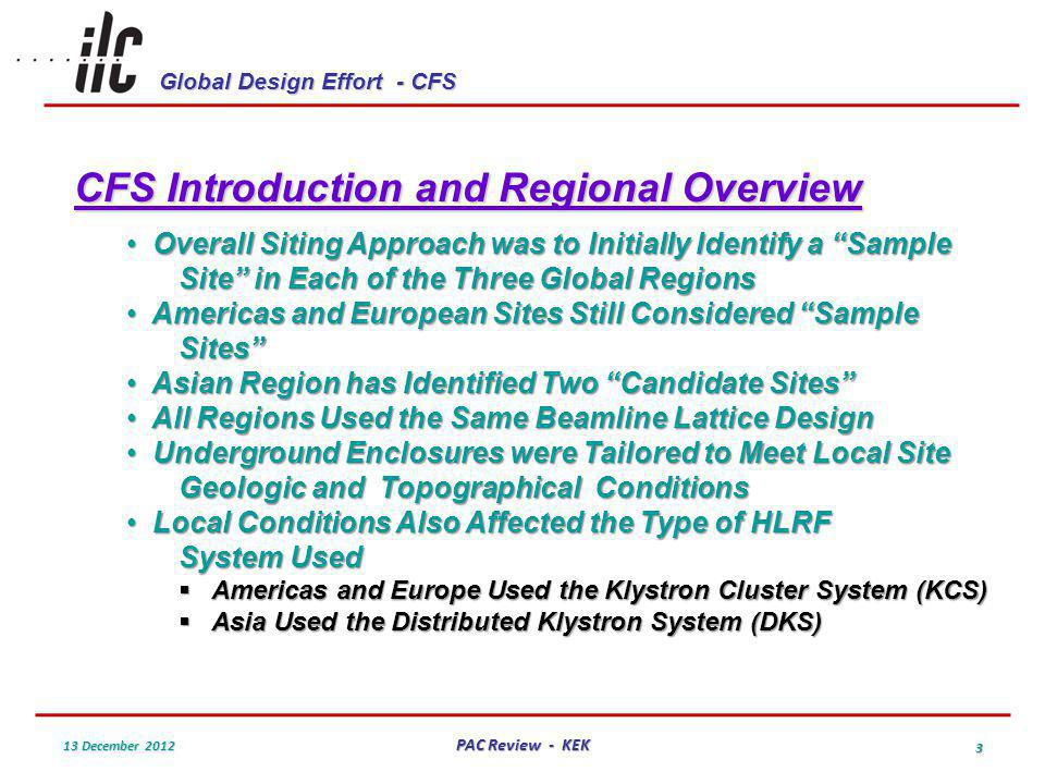 Global Design Effort - CFS 13 December 2012 PAC Review - KEK 3 CFS Introduction and Regional Overview Overall Siting Approach was to Initially Identify a Sample Site in Each of the Three Global Regions Overall Siting Approach was to Initially Identify a Sample Site in Each of the Three Global Regions Americas and European Sites Still Considered Sample Sites Americas and European Sites Still Considered Sample Sites Asian Region has Identified Two Candidate Sites Asian Region has Identified Two Candidate Sites All Regions Used the Same Beamline Lattice Design All Regions Used the Same Beamline Lattice Design Underground Enclosures were Tailored to Meet Local Site Geologic and Topographical Conditions Underground Enclosures were Tailored to Meet Local Site Geologic and Topographical Conditions Local Conditions Also Affected the Type of HLRF System Used Local Conditions Also Affected the Type of HLRF System Used Americas and Europe Used the Klystron Cluster System (KCS) Americas and Europe Used the Klystron Cluster System (KCS) Asia Used the Distributed Klystron System (DKS) Asia Used the Distributed Klystron System (DKS)