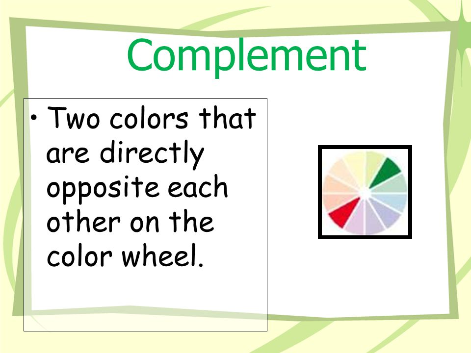 Complement Two colors that are directly opposite each other on the color wheel.