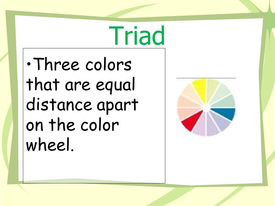 Triad Three colors that are equal distance apart on the color wheel.