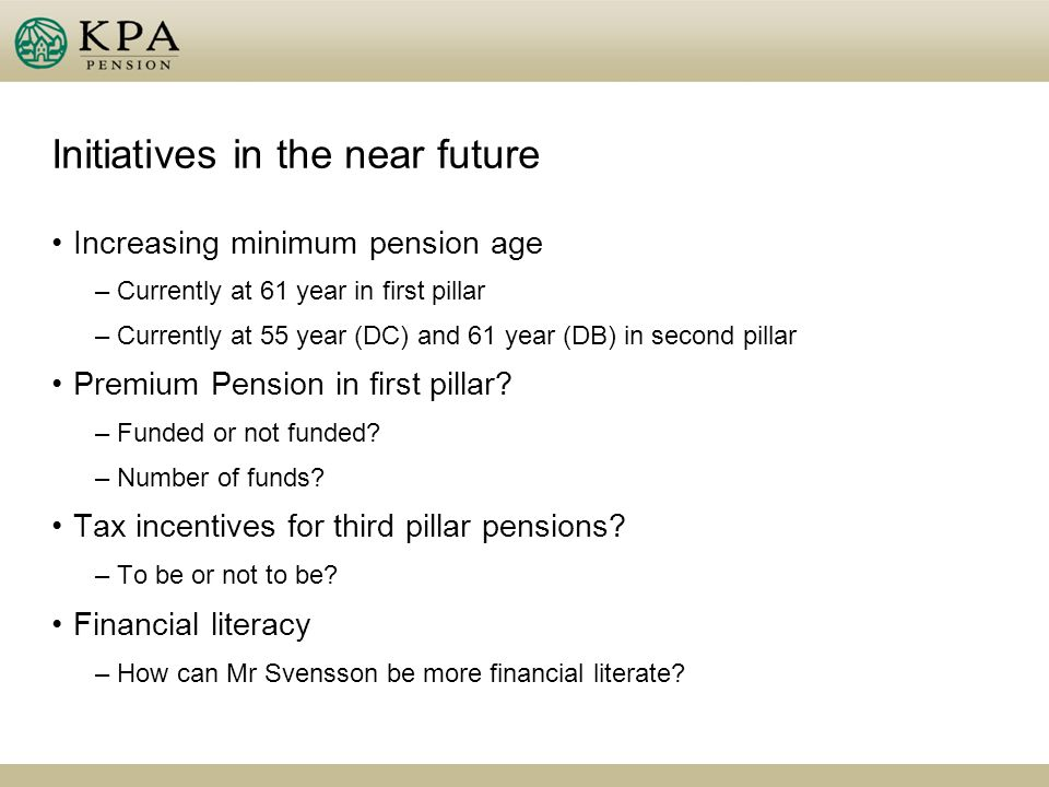 Initiatives in the near future Increasing minimum pension age –Currently at 61 year in first pillar –Currently at 55 year (DC) and 61 year (DB) in second pillar Premium Pension in first pillar.