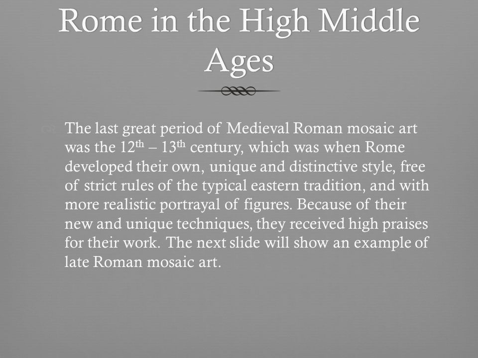 Rome in the High Middle Ages The last great period of Medieval Roman mosaic art was the 12 th – 13 th century, which was when Rome developed their own, unique and distinctive style, free of strict rules of the typical eastern tradition, and with more realistic portrayal of figures.