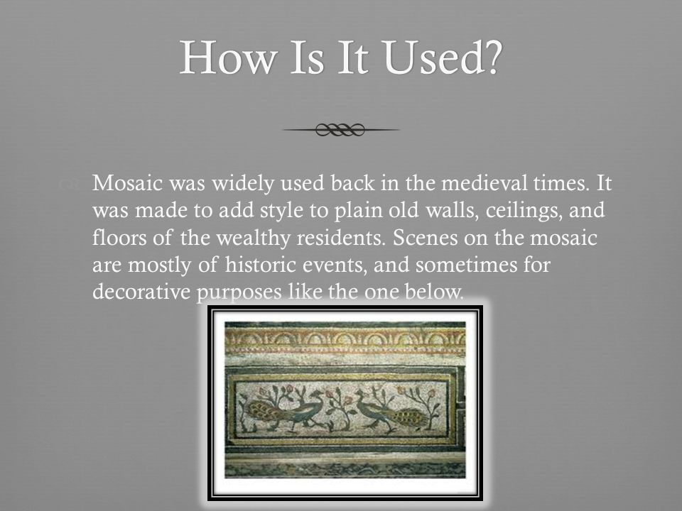 How Is It Used How Is It Used. Mosaic was widely used back in the medieval times.