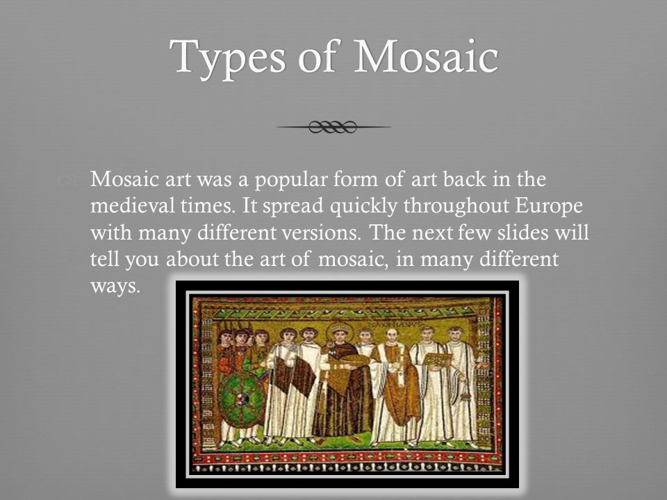 Types of MosaicTypes of Mosaic Mosaic art was a popular form of art back in the medieval times.