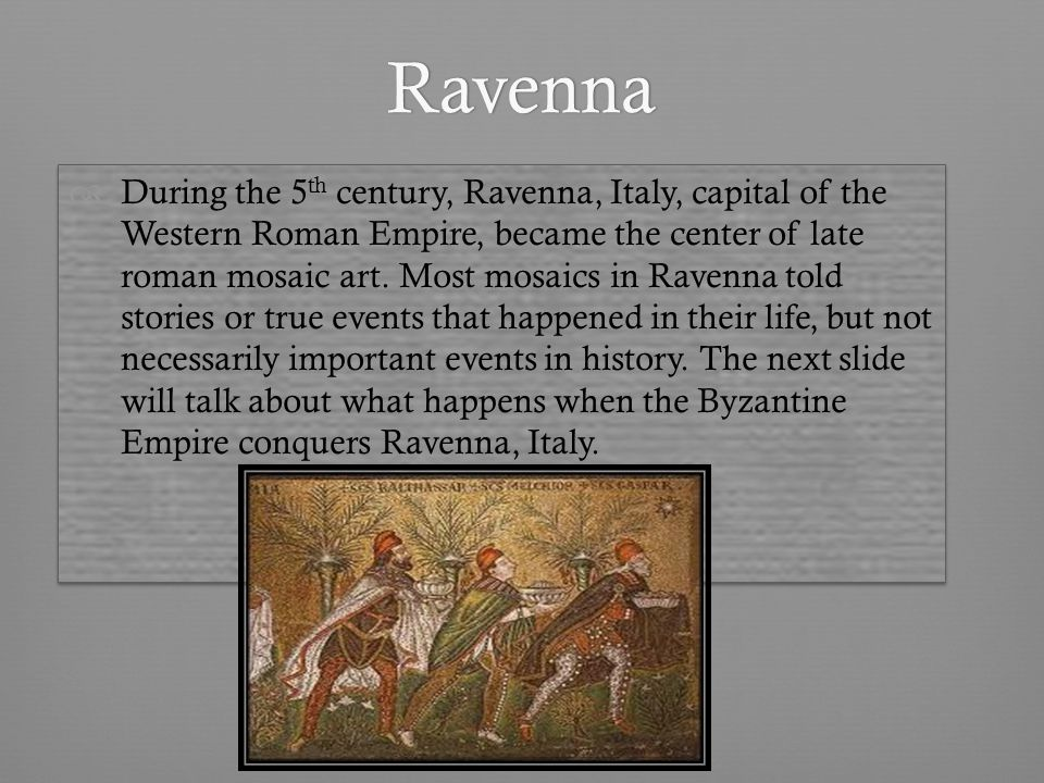 Ravenna During the 5 th century, Ravenna, Italy, capital of the Western Roman Empire, became the center of late roman mosaic art.