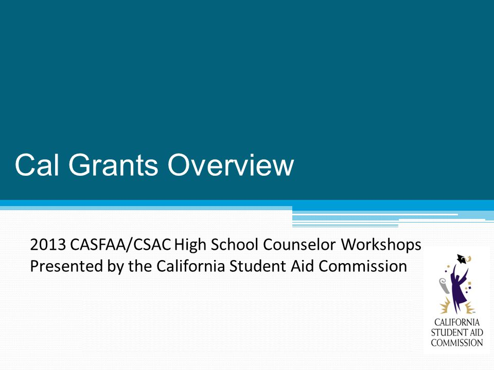 Cal Grants Overview 2013 CASFAA/CSAC High School Counselor Workshops Presented by the California Student Aid Commission