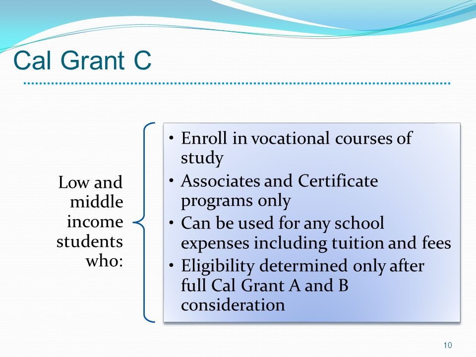 Cal Grant C Low and middle income students who: Enroll in vocational courses of study Associates and Certificate programs only Can be used for any school expenses including tuition and fees Eligibility determined only after full Cal Grant A and B consideration 10